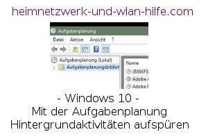 Windows 10 - Mit der Aufgabenplanung Hintergrundaktivitäten aufspüren